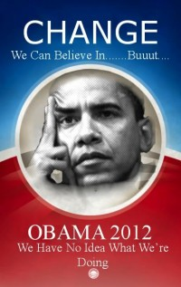Obama 2012 - Change - We have no idea what we're doing